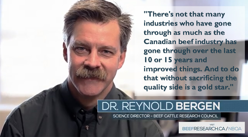 There's not that many industries who have gone through as much as the Canadian beef industry has gone through over the last 10 or 15 years and improved things. And to do that without sacrificing the quality side is a gold star. - Dr. Reynold Bergen, Science Director - Beef Cattle Research Council